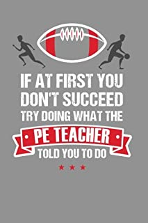 If at First You Don't Succeed Try Doing What the PE Teacher Told You to Do: Funny PE Teacher Appreciation Gift, Journal with Lined and Blank Pages