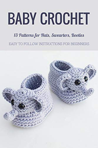 Baby Crochet: 13 Patterns for Hats, Swearters, Booties - Easy to Follow Instructions for Beginners: Gift Ideas for Holiday