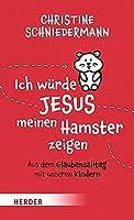 Ich Wurde Jesus Meinen Hamster Zeigen: Aus Dem Glaubensalltag Mit Unseren Kindern