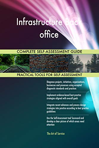 Infrastructure Back office All-Inclusive Self-Assessment - More than 700 Success Criteria, Instant Visual Insights, Comprehensive Spreadsheet Dashboard, Auto-Prioritized for Quick Results