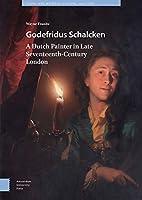 Godefridus Schalcken: A Dutch Painter in Late Seventeenth-Century London (Visual and Material Culture, 1300-1700)