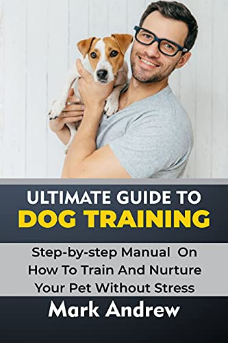 ULTIMATE GUIDE TO DOG TRAINING: Step-by-step Manual On How To Train And Nurture Your Pet Without Stress (English Edition)