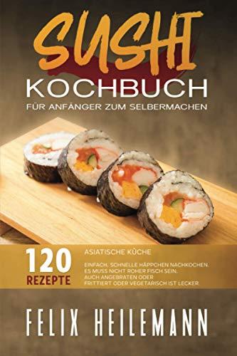 SUSHI KOCHBUCH ASIATISCHE KÜCHE FÜR ANFÄNGER ZUM SELBERMACHEN: Einfach, schnelle Häppchen nachkochen. Es muss nicht roher Fisch sein, auch angebraten oder frittiert oder vegetarisch ist lecker.