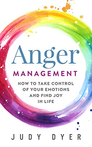 Anger Management: How to Take Control of Your Emotions and Find Joy in Life by [Judy Dyer]