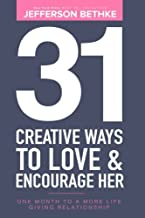 31 Creative Ways To Love & Encourage Her: One Month To a More Life Giving Relationship (31 Day Challenge) (Volume 1)