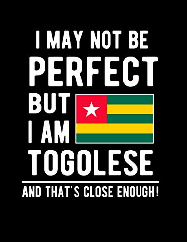 I May Not Be Perfect But I Am Togolese And That's Close Enough!: Funny Notebook 100 Pages 8.5x11 Notebook Togolese Family Heritage Togo West Africa Gifts