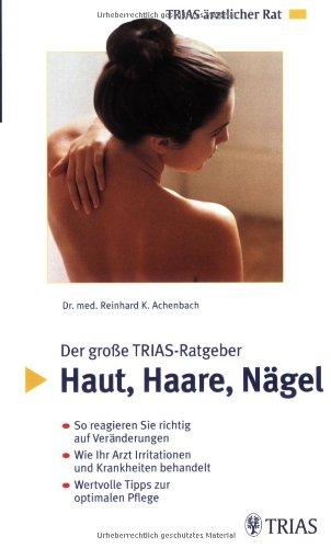 Der grosse TRIAS-Ratgeber: Haut, Haare, Nägel: So reagieren Sie richtig auf Veränderungen. Wie Ihr Arzt Irritationen und Krankheiten behandelt. Wertvolle Tipps zur optimalen Pflege