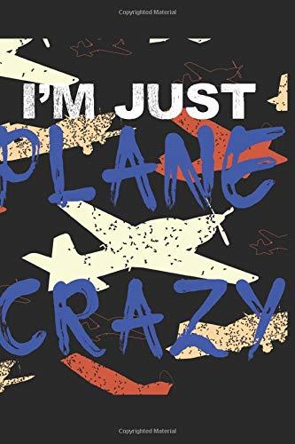 I'm Just Plane Crazy: Ich bin Verrückt Nach Flugzeugen Notizbuch, Tagebuch, Notiz heft mit Dot Grid im Format 6x9 Zoll (ca. A5) 120 Seiten, Journal, ... Notizen, Skizzen, Schreiben, Zeichnen.