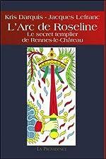 L'Arc de Roseline - Le secret templier de Rennes-le-Château de Kris Darquis