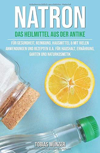 Natron: Das Heilmittel aus der Antike für Gesundheit, Reinigung & Hausmittel (Mit vielen Anwendungen und Rezepten u.a. für Haushalt, Ernährung, Garten und Naturkosmetik, Band 1)