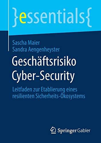 Geschäftsrisiko Cyber-Security: Leitfaden zur Etablierung eines resilienten Sicherheits-Ökosystems (essentials)
