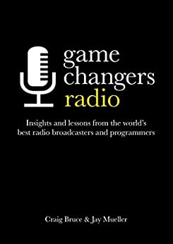 Game Changers: Radio: Insights and lessons from the world's best radio broadcasters and programmers by [Craig Bruce, Jay Mueller]