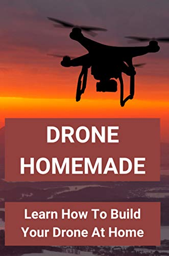 Drone Homemade: Learn How To Build Your Drone At Home: Diy Drones (English Edition)