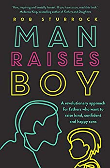 Man Raises Boy: A revolutionary approach for fathers who want to raise kind, confident and happy sons by [Rob Sturrock]