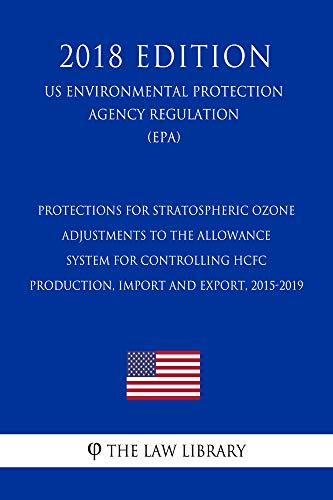 Protections for Stratospheric Ozone - Adjustments to the Allowance System for Controlling HCFC Production, Import and Export, 2015-2019 (US Environmental ... (EPA) (2018 Edit (English Edition)