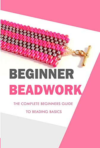 Beginner Beadwork: The Complete Beginners Guide to Beading Basics: Perfect Gift For Holiday (English Edition)