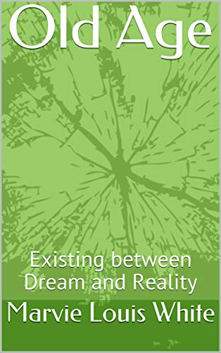 Old Age Existing Between Dream And Reality Third Of Three Associated With My Life With My Wife Kindle Edition By White Marvie Louis Religion Spirituality Kindle Ebooks Amazon Com