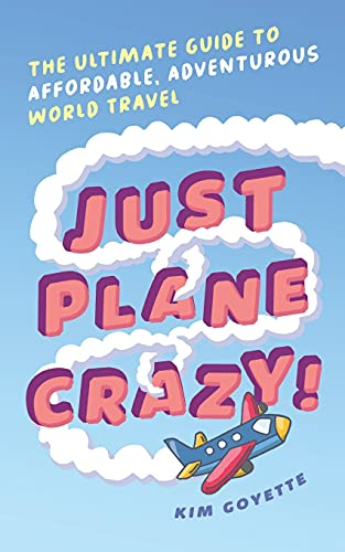 Just Plane Crazy!: The Ultimate Guide to Affordable, Adventurous World Travel