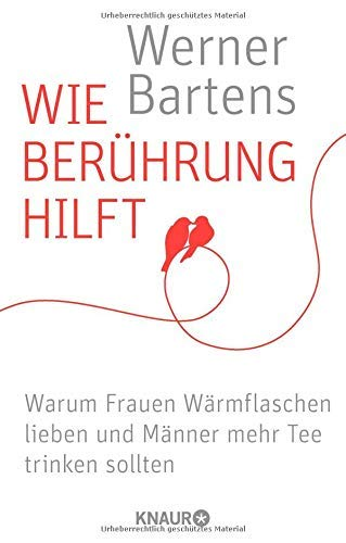 Wie Berührung hilft: Warum Frauen Wärmflaschen lieben und Männer mehr Tee trinken sollten by Werner Bartens(1. September 2014)