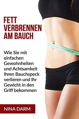 Fett verbrennen am Bauch: Wie Sie mit einfachen Gewohnheiten und Achtsamkeit Ihren Bauchspeck verlieren und Ihr Gewicht in den Griff bekommen. (German Edition)