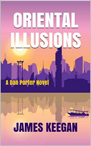 Oriental Illusions: Crime mystery set in Thailand...Interpol agent Dan Porter battles corruption and cultural differences in the search for missing backpackers. (The Dan Porter Series Book 2) by [James Keegan]