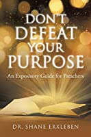 Don't Defeat Your Purpose: An Expository Guide for Preachers