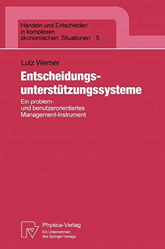 Entscheidungsunterstützungssysteme: Ein problem- und benutzerorientiertes Management-Instrument (Handeln und Entscheiden in komplexen ökonomischen Situationen (5), Band 5)
