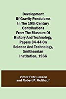 Development of Gravity Pendulums in the 19th Century Contributions from the Museum of History and Technology, Papers 34-44 On Science and Technology, Smithsonian Institution, 1966