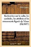 Recherches sur le culte, les symboles, les attributs et les monuments figurés de Vénus - En Orient et en Occident