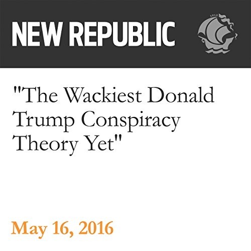 The Wackiest Donald Trump Conspiracy Theory Yet audiobook cover art