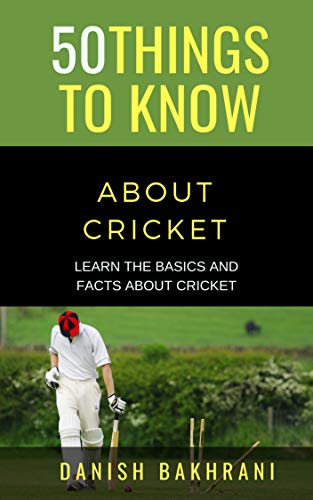 50 THINGS TO KNOW ABOUT CRICKET: LEARN THE BASICS AND FACTS ABOUT CRICKET