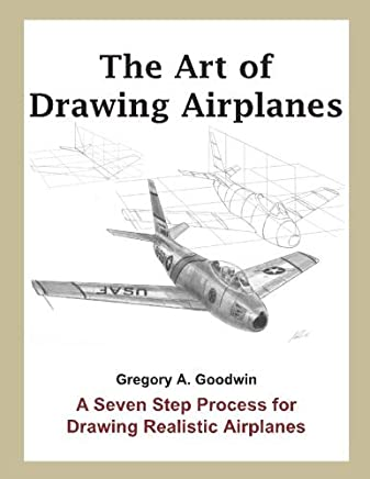 The Art of Drawing Airplanes: A Seven Step Process for Drawing Realistic Airplanes by Gregory A. Goodwin(2016-12-04)
