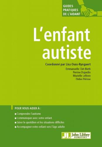 L'enfant autiste: Pour vous aider à : comprendre l'autisme, communiquer avec votre enfant, gérer le quotidien et les situations difficiles, accompagner ... l'âge adulte (Guides pratiques de l'aidant)