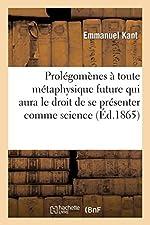 Prolégomènes à toute métaphysique future qui aura le droit de se présenter comme science - , suivis de deux autres fragments du même auteur, relatifs à la Critique de la raison pure d'Emmanuel Kant