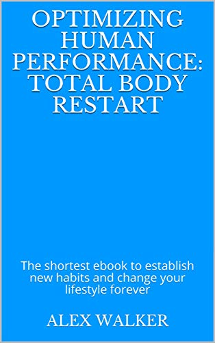 Optimizing Human Performance: Total Body Restart: The shortest ebook to establish new habits and change your lifestyle forever