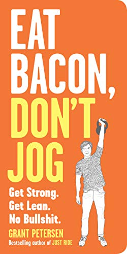 Eat Bacon, Don't Jog: Get Strong. Get Lean. No Bullshit.