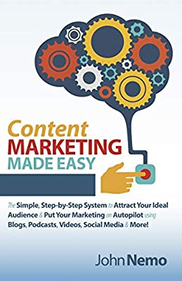 Content Marketing Made Easy: The Simple, Step-by-Step System to Attract Your Ideal Audience & Put Your Marketing on Autopilot using Blogs, Podcasts, Videos, Social Media & More! by
