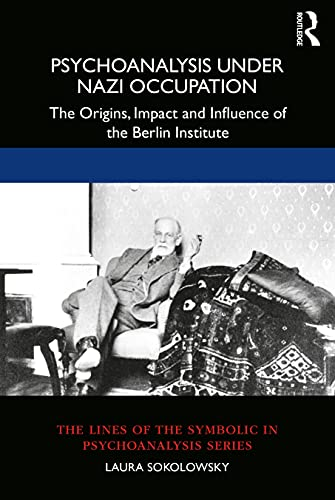 Psychoanalysis Under Nazi Occupation: The Origins, Impact and Influence of the Berlin Institute