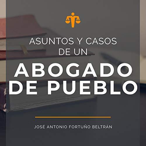 Asuntos y casos de un abogado de pueblo [Matters and Cases of a Town Attorney] Audiobook By José Antonio Fortuño Beltrán cover art