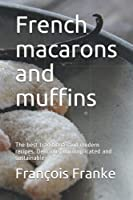 French macarons and muffins: The best traditional and modern recipes. Delicious, uncomplicated and sustainable