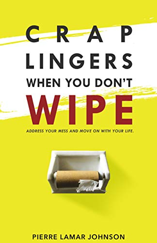 Crap Lingers When You Don't Wipe: Address Your Mess and Move On With Your Life. (English Edition)