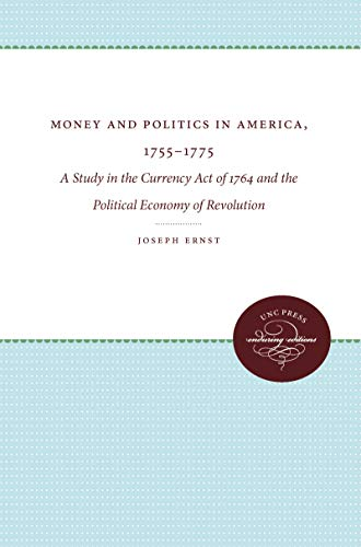 Money and Politics in America, 1755-1775: A Study in the Currency Act of 1764 and the Political Economy of Revolution (P