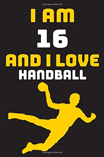 I am 16 And i Love Handball: Notebook Gift For Lovers Handball, Birthday Gift for 16 Year Old Boys. Who Likes Handball Sport, Gift For Coach, Journal To Write and Lined (6 x 9 inch) 120 Pages