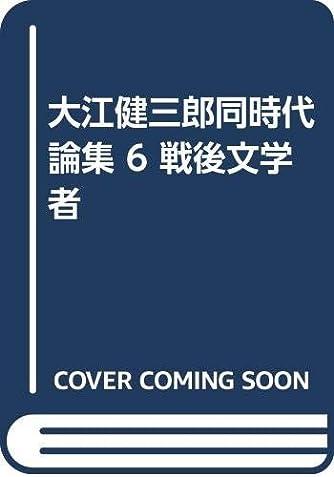 大江健三郎同時代論集 6 戦後文学者