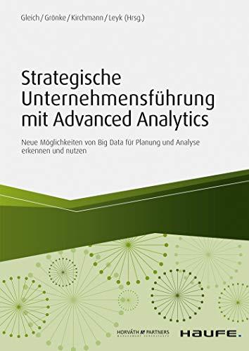 Strategische Unternehmensführung mit Advanced Analytics: Neue Möglichkeiten von Big Data für Planung und Analyse erkennen und nutzen (Haufe Fachbuch 11430)