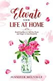 Elevate Your Life at Home: Inspiring Ideas to Add Joy, Peace and Magic to Your Homelife