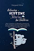 Relaxing Bedtime Stories for Children: Best Collection Of Beautiful Adventures, Funny Dragons And Enchanted Creatures, Unicorns and More To Help Your Children To Fall Asleep Fast And With Smile
