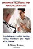 Combating Heartburn and Peptic Ulcer Disease: Combating, preventing, treating, curing Heartburn and Peptic ulcer disease - Dr Richard Bremon
