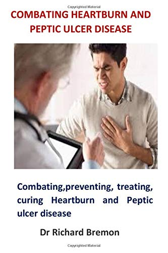 Combating Heartburn and Peptic Ulcer Disease: Combating, preventing, treating, curing Heartburn and Peptic ulcer disease