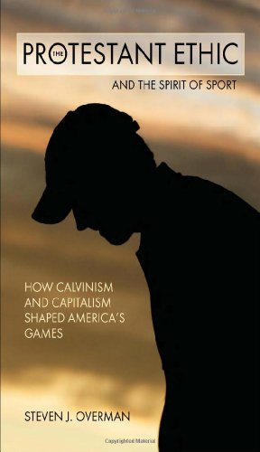 The Protestant Ethic and the Spirit of Sport: How Calvinism and Capitalism Shaped America's Games (Sports and Religion)